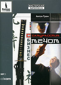 Антон Грам. Бизнес с самурайским мечом